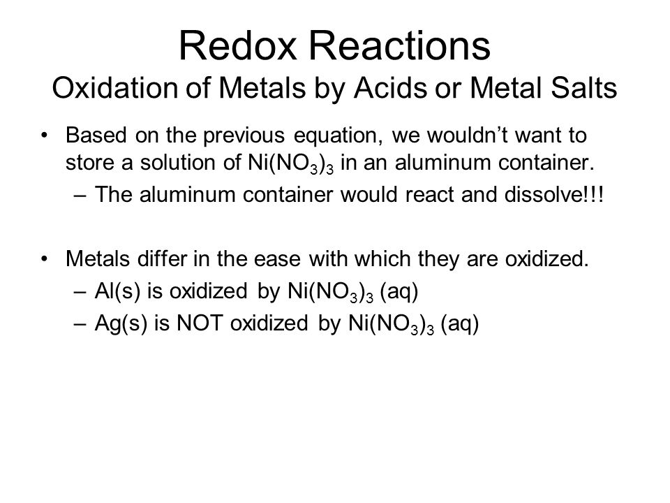 Redox Reactions Oxidation of Metals by Acids or Metal Salts Based on the previous equation, we wouldn't want to store a solution of Ni(NO 3 ) 3 in an aluminum container.