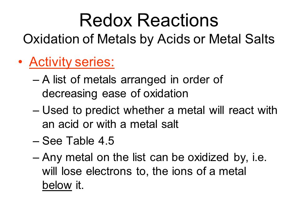 Redox Reactions Oxidation of Metals by Acids or Metal Salts Activity series: –A list of metals arranged in order of decreasing ease of oxidation –Used to predict whether a metal will react with an acid or with a metal salt –See Table 4.5 –Any metal on the list can be oxidized by, i.e.
