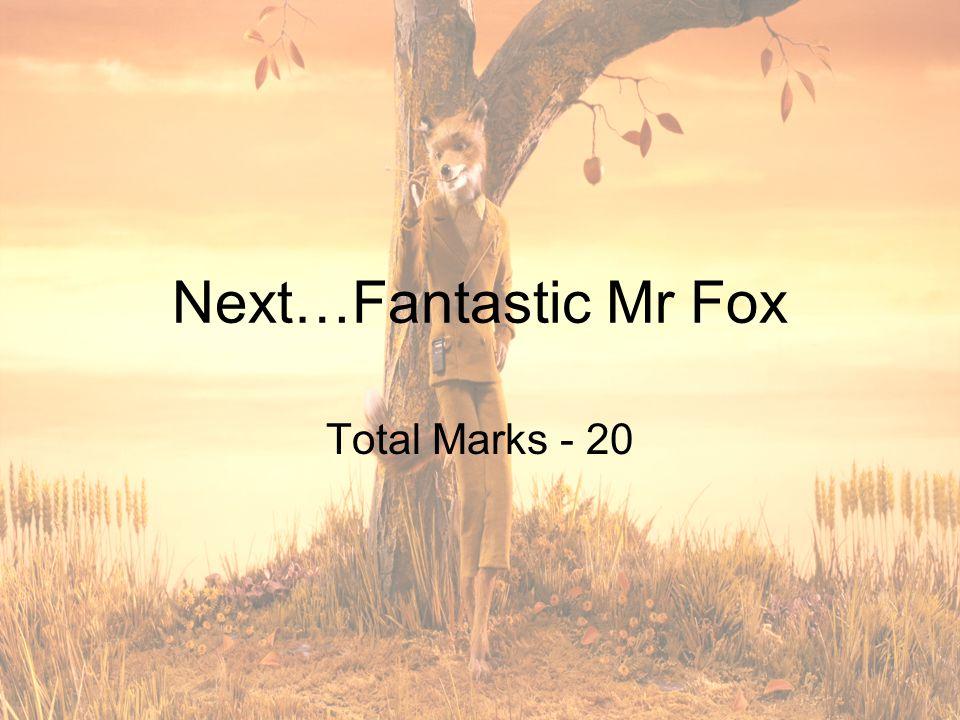 Next…Fantastic Mr Fox Total Marks - 20