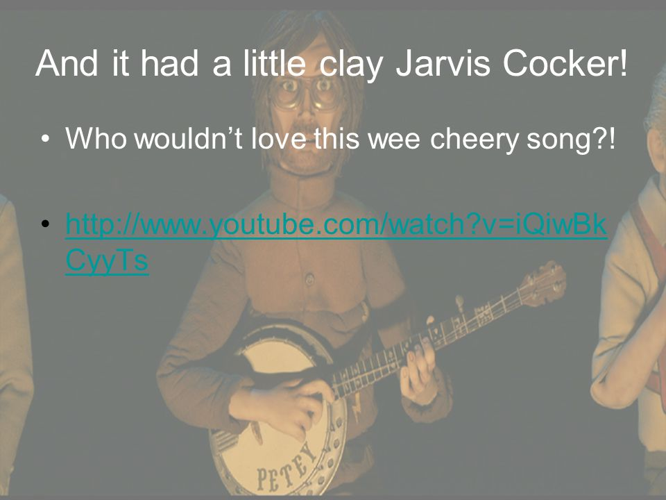 And it had a little clay Jarvis Cocker. Who wouldn't love this wee cheery song?.