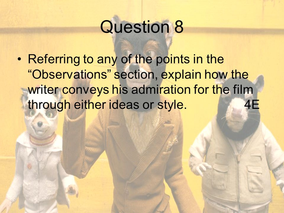 Question 8 Referring to any of the points in the Observations section, explain how the writer conveys his admiration for the film through either ideas or style.4E
