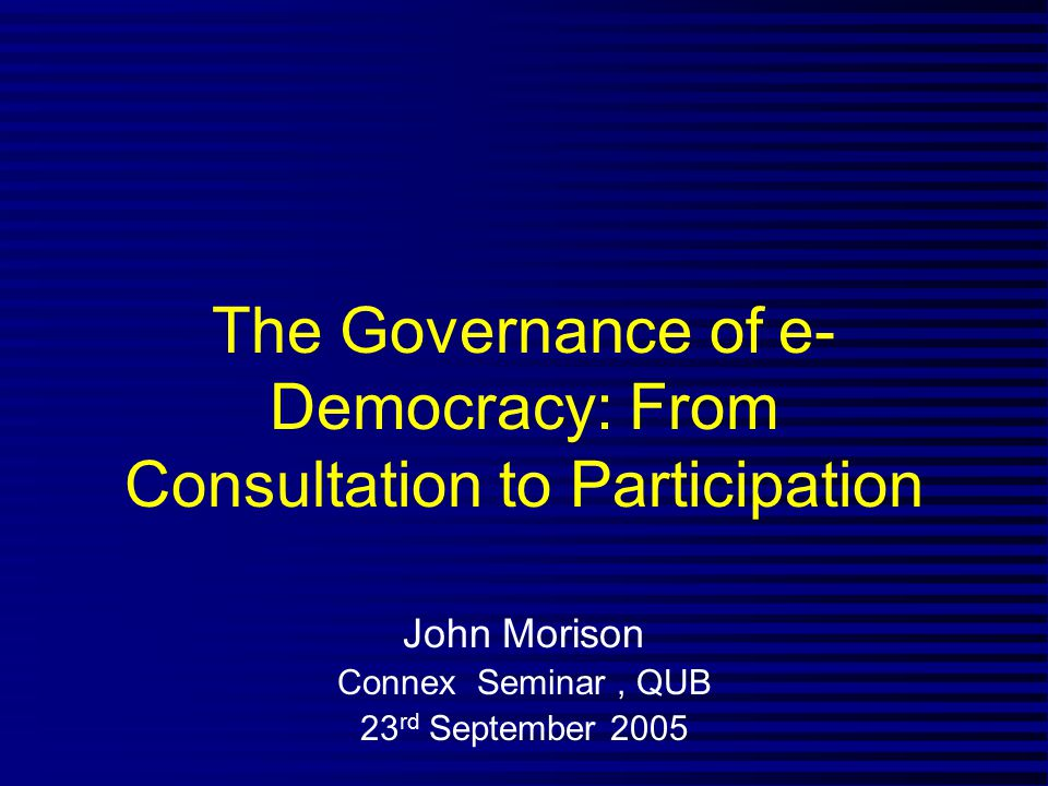 The Governance of e- Democracy: From Consultation to Participation John Morison Connex Seminar, QUB 23 rd September 2005