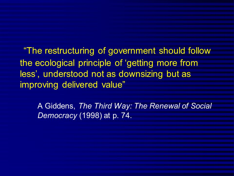 The restructuring of government should follow the ecological principle of 'getting more from less', understood not as downsizing but as improving delivered value A Giddens, The Third Way: The Renewal of Social Democracy (1998) at p.