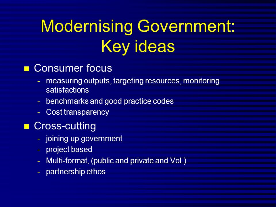Modernising Government: Key ideas n Consumer focus -measuring outputs, targeting resources, monitoring satisfactions -benchmarks and good practice cod