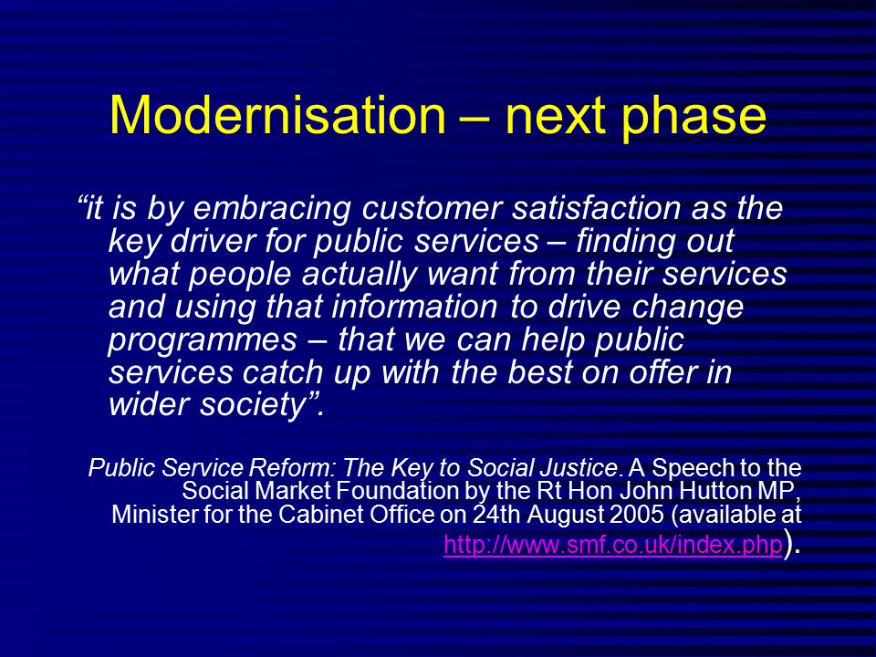 Modernisation – next phase it is by embracing customer satisfaction as the key driver for public services – finding out what people actually want from their services and using that information to drive change programmes – that we can help public services catch up with the best on offer in wider society .