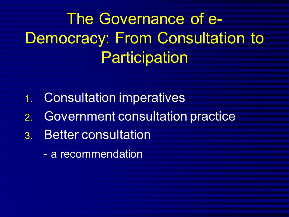 The Governance of e- Democracy: From Consultation to Participation 1.