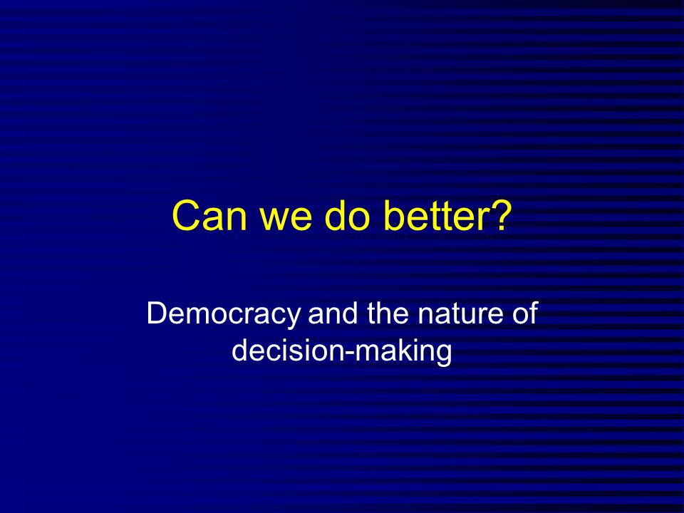 Can we do better Democracy and the nature of decision-making