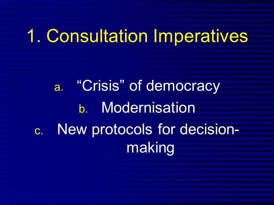 "1. Consultation Imperatives a. ""Crisis"" of democracy b. Modernisation c. New protocols for decision- making"