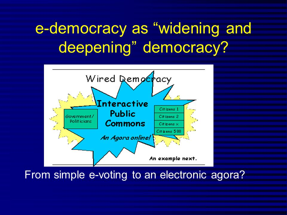 e-democracy as widening and deepening democracy? From simple e-voting to an electronic agora?