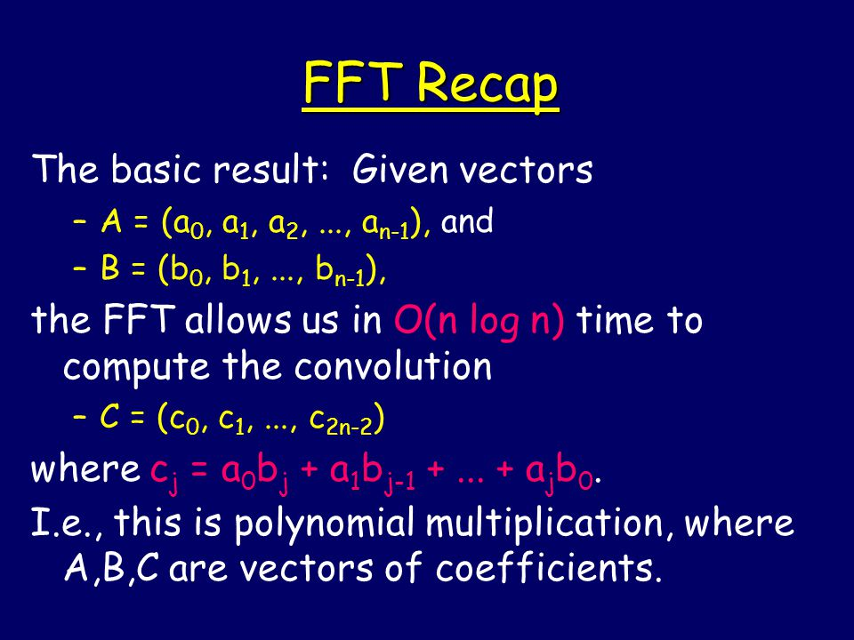 FFT Recap The basic result: Given vectors –A = (a 0, a 1, a 2,..., a n-1 ), and –B = (b 0, b 1,..., b n-1 ), the FFT allows us in O(n log n) time to compute the convolution –C = (c 0, c 1,..., c 2n-2 ) where c j = a 0 b j + a 1 b j-1 +...