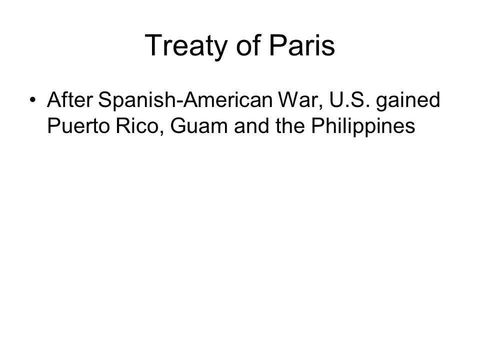 Treaty of Paris After Spanish-American War, U.S. gained Puerto Rico, Guam and the Philippines