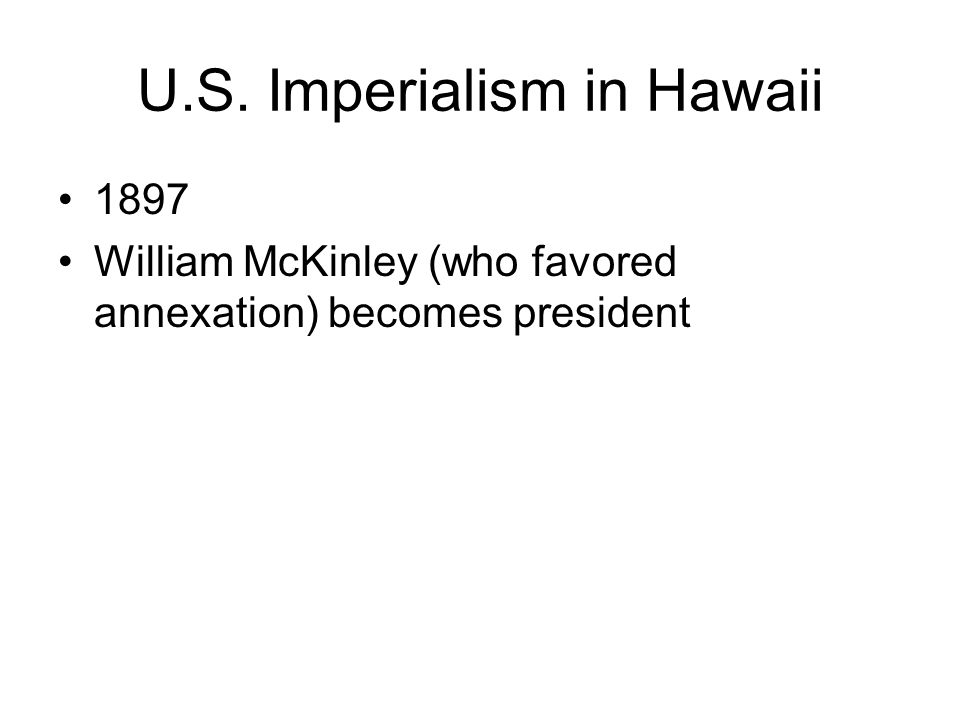 U.S. Imperialism in Hawaii 1897 William McKinley (who favored annexation) becomes president