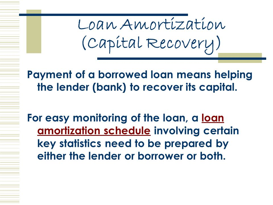 Loan Amortization (Capital Recovery) Payment of a borrowed loan means helping the lender (bank) to recover its capital.