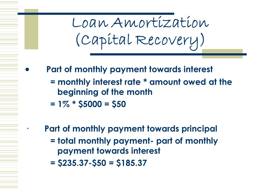 Loan Amortization (Capital Recovery)  Part of monthly payment towards interest = monthly interest rate * amount owed at the beginning of the month = 1% * $5000 = $50 · Part of monthly payment towards principal = total monthly payment- part of monthly payment towards interest = $235.37-$50 = $185.37