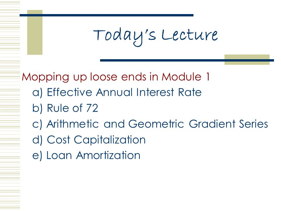 Today's Lecture Mopping up loose ends in Module 1 a) Effective Annual Interest Rate b) Rule of 72 c) Arithmetic and Geometric Gradient Series d) Cost Capitalization e) Loan Amortization