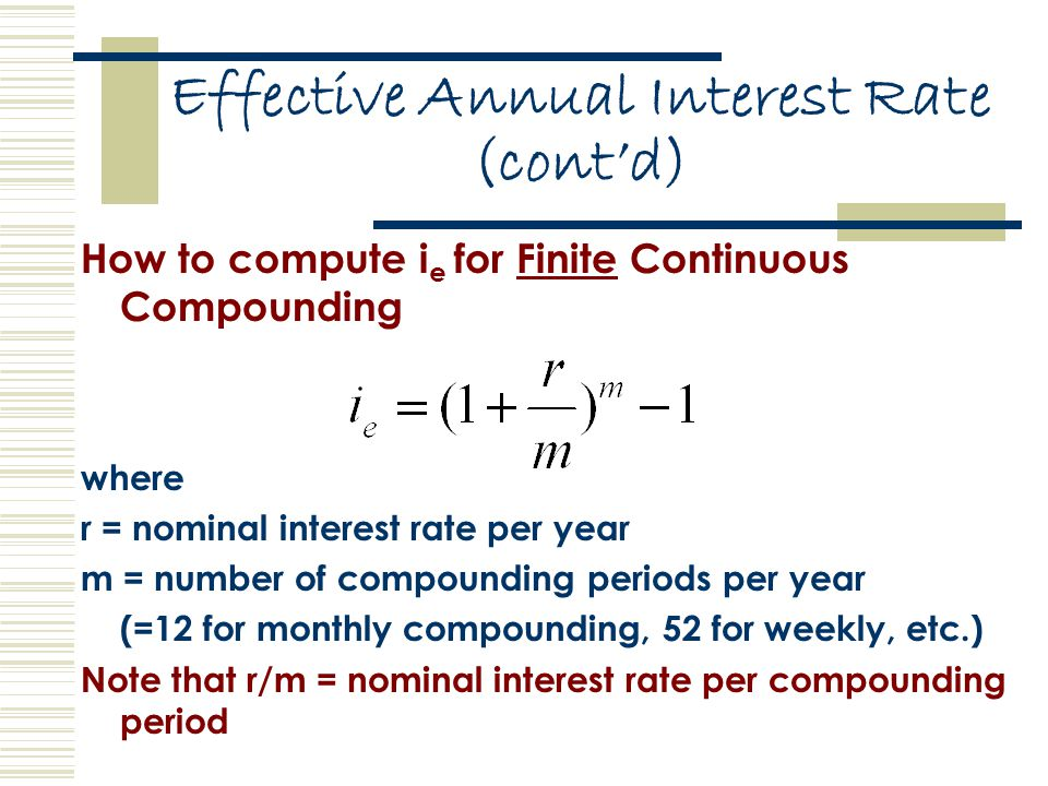 Effective Annual Interest Rate (cont'd) How to compute i e for Finite Continuous Compounding where r = nominal interest rate per year m = number of compounding periods per year (=12 for monthly compounding, 52 for weekly, etc.) Note that r/m = nominal interest rate per compounding period
