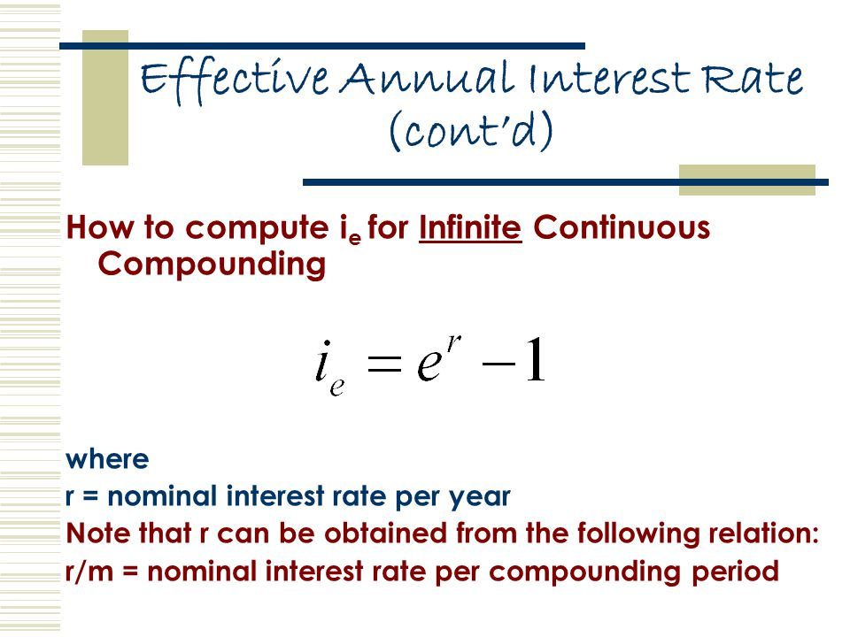 Effective Annual Interest Rate (cont'd) How to compute i e for Infinite Continuous Compounding where r = nominal interest rate per year Note that r can be obtained from the following relation: r/m = nominal interest rate per compounding period