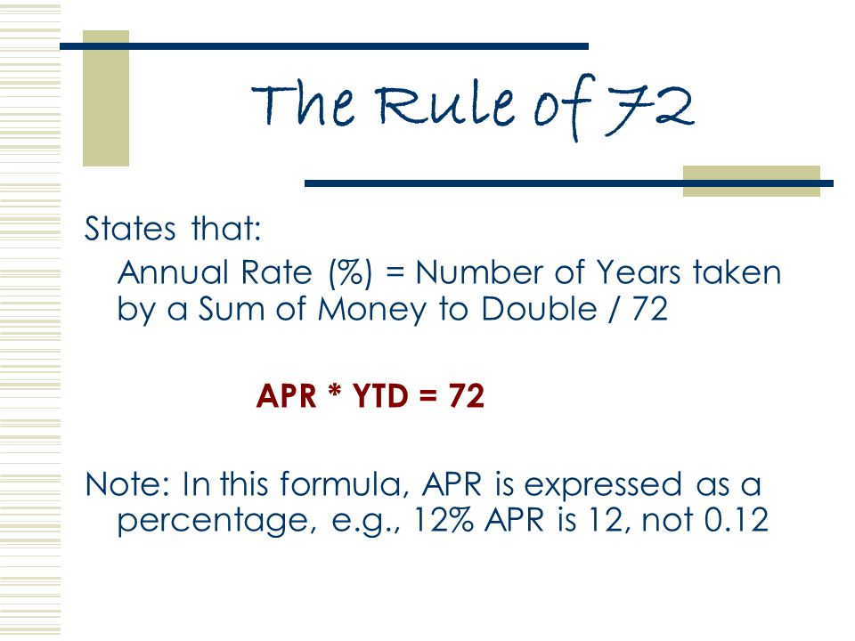 The Rule of 72 States that: Annual Rate (%) = Number of Years taken by a Sum of Money to Double / 72 APR * YTD = 72 Note: In this formula, APR is expressed as a percentage, e.g., 12% APR is 12, not 0.12