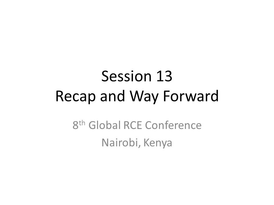 Session 13 Recap and Way Forward 8 th Global RCE Conference Nairobi, Kenya