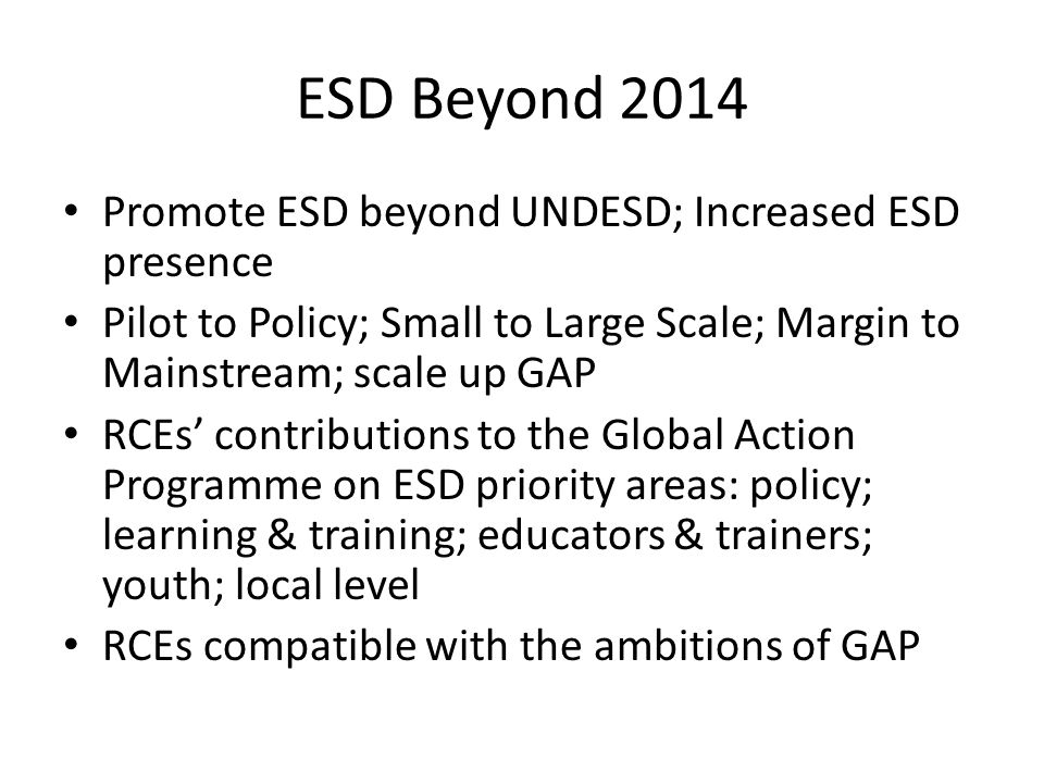 ESD Beyond 2014 Promote ESD beyond UNDESD; Increased ESD presence Pilot to Policy; Small to Large Scale; Margin to Mainstream; scale up GAP RCEs' contributions to the Global Action Programme on ESD priority areas: policy; learning & training; educators & trainers; youth; local level RCEs compatible with the ambitions of GAP