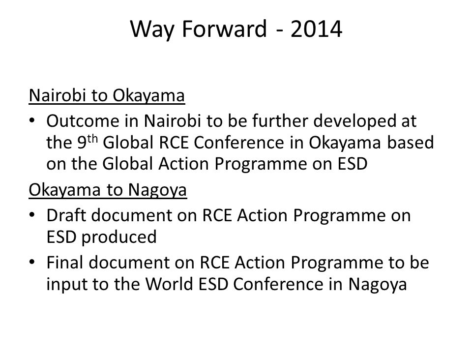 Way Forward Nairobi to Okayama Outcome in Nairobi to be further developed at the 9 th Global RCE Conference in Okayama based on the Global Action Programme on ESD Okayama to Nagoya Draft document on RCE Action Programme on ESD produced Final document on RCE Action Programme to be input to the World ESD Conference in Nagoya