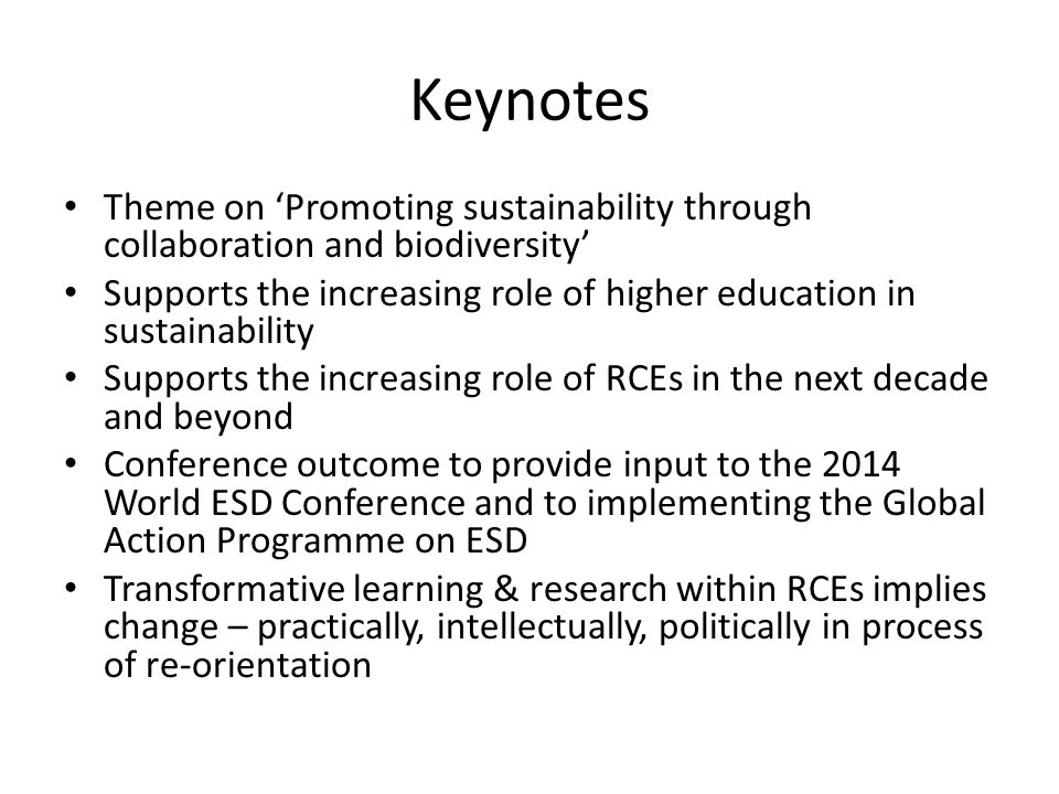 Keynotes Theme on 'Promoting sustainability through collaboration and biodiversity' Supports the increasing role of higher education in sustainability Supports the increasing role of RCEs in the next decade and beyond Conference outcome to provide input to the 2014 World ESD Conference and to implementing the Global Action Programme on ESD Transformative learning & research within RCEs implies change – practically, intellectually, politically in process of re-orientation