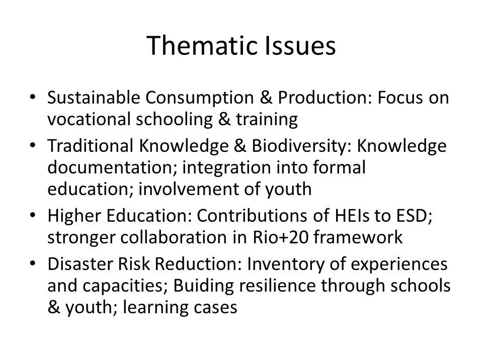 Thematic Issues Sustainable Consumption & Production: Focus on vocational schooling & training Traditional Knowledge & Biodiversity: Knowledge documentation; integration into formal education; involvement of youth Higher Education: Contributions of HEIs to ESD; stronger collaboration in Rio+20 framework Disaster Risk Reduction: Inventory of experiences and capacities; Buiding resilience through schools & youth; learning cases