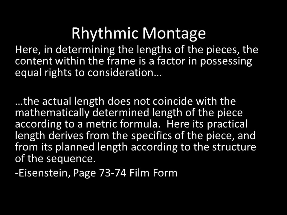 Rhythmic Montage Here, in determining the lengths of the pieces, the content within the frame is a factor in possessing equal rights to consideration… …the actual length does not coincide with the mathematically determined length of the piece according to a metric formula.