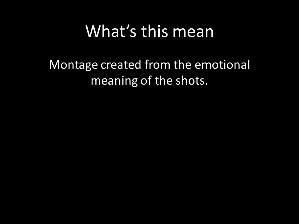 What's this mean Montage created from the emotional meaning of the shots.