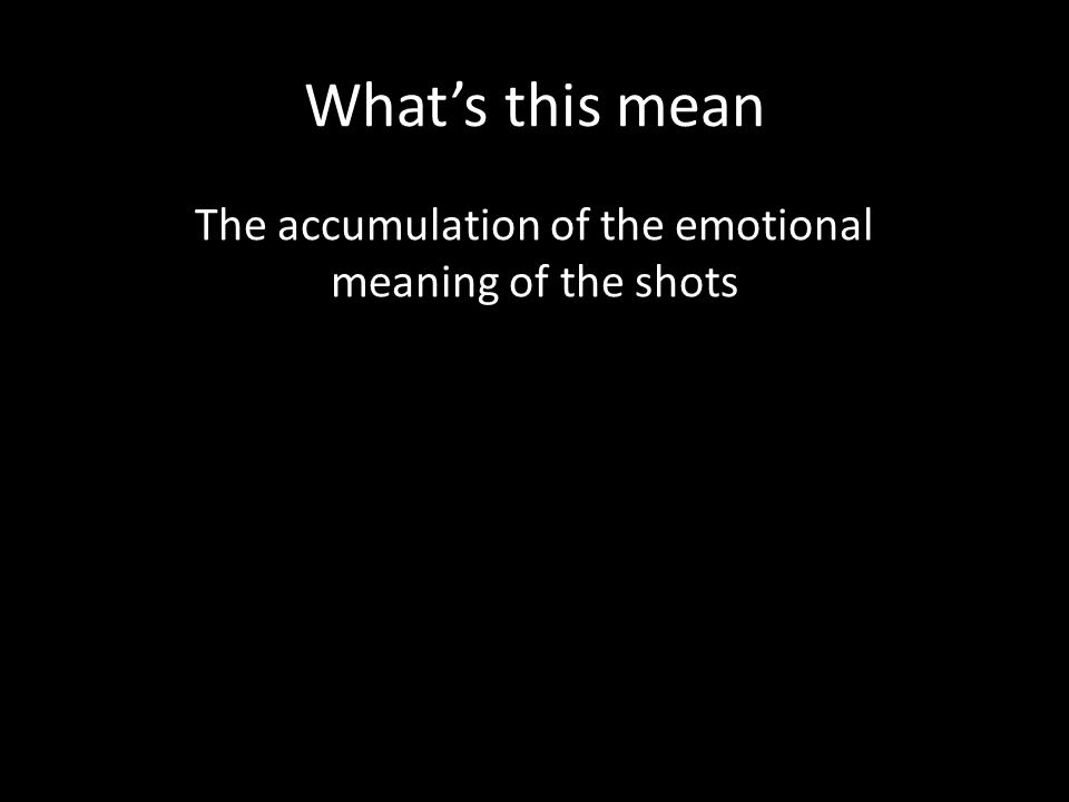 What's this mean The accumulation of the emotional meaning of the shots