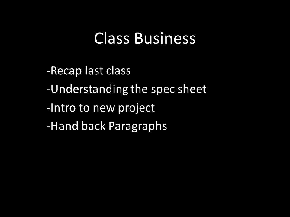 Class Business -Recap last class -Understanding the spec sheet -Intro to new project -Hand back Paragraphs