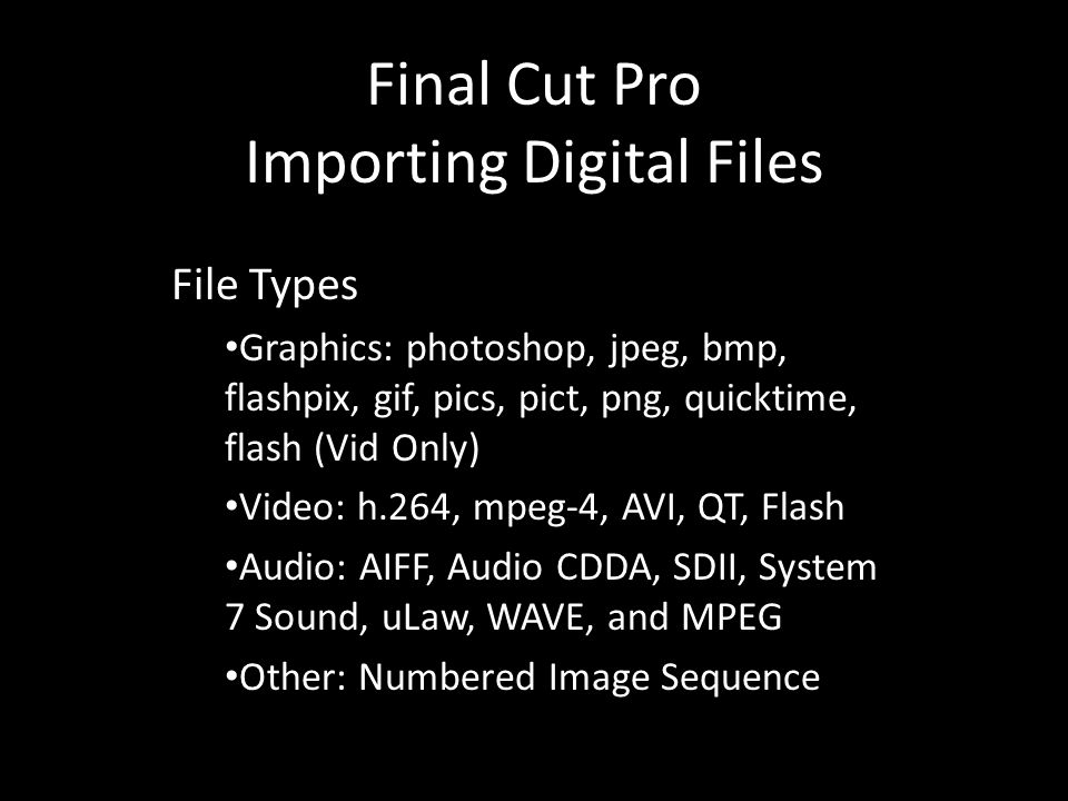 Final Cut Pro Importing Digital Files File Types Graphics: photoshop, jpeg, bmp, flashpix, gif, pics, pict, png, quicktime, flash (Vid Only) Video: h.264, mpeg-4, AVI, QT, Flash Audio: AIFF, Audio CDDA, SDII, System 7 Sound, uLaw, WAVE, and MPEG Other: Numbered Image Sequence