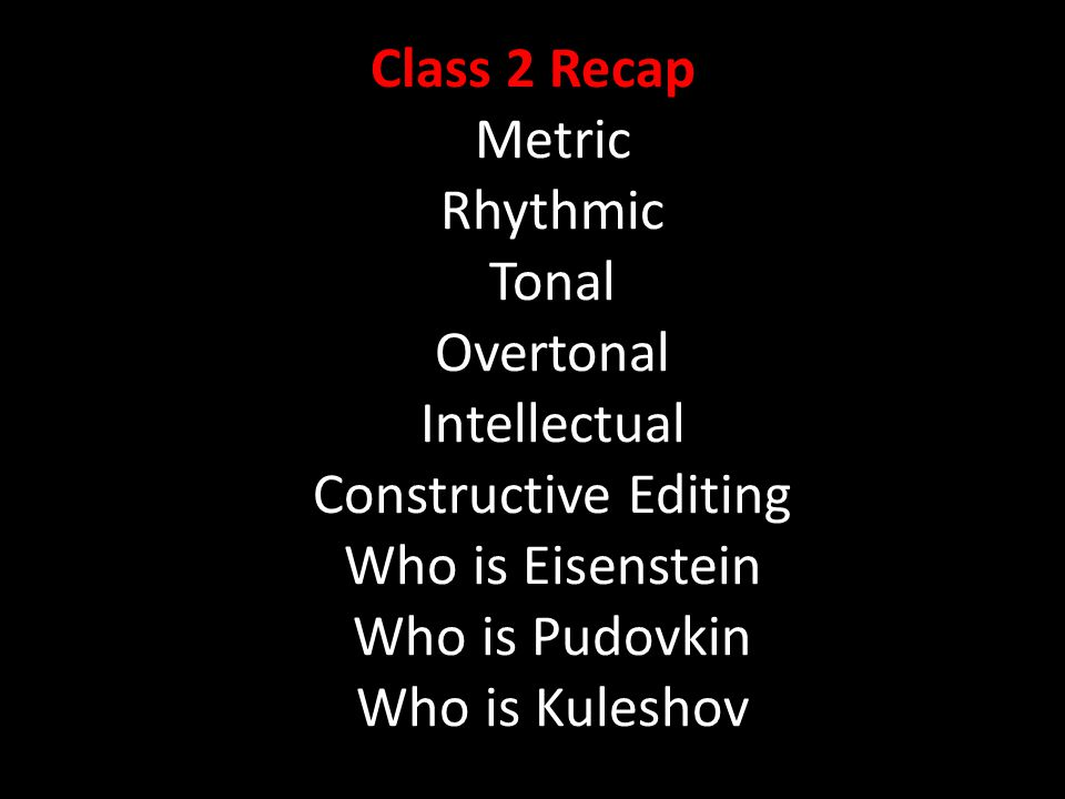 Class 2 Recap Metric Rhythmic Tonal Overtonal Intellectual Constructive Editing Who is Eisenstein Who is Pudovkin Who is Kuleshov