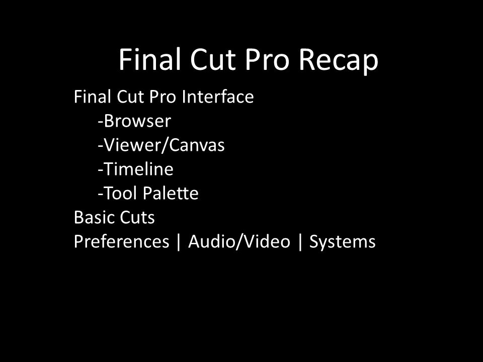 Final Cut Pro Recap Final Cut Pro Interface -Browser -Viewer/Canvas -Timeline -Tool Palette Basic Cuts Preferences | Audio/Video | Systems