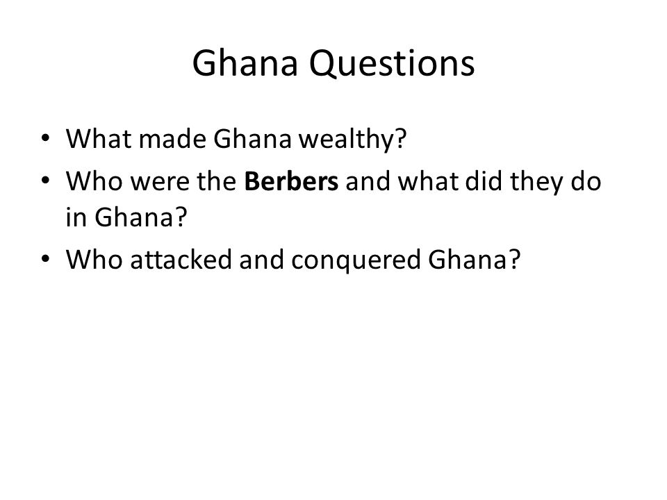 Ghana Questions What made Ghana wealthy? Who were the Berbers and what did they do in Ghana? Who attacked and conquered Ghana?