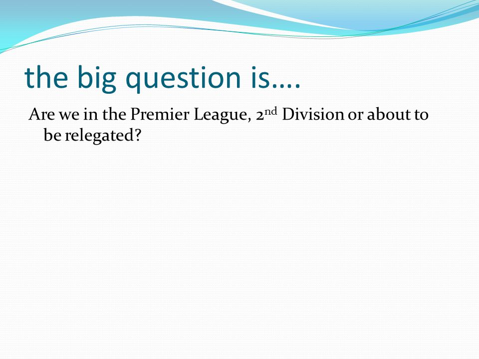the big question is…. Are we in the Premier League, 2 nd Division or about to be relegated?