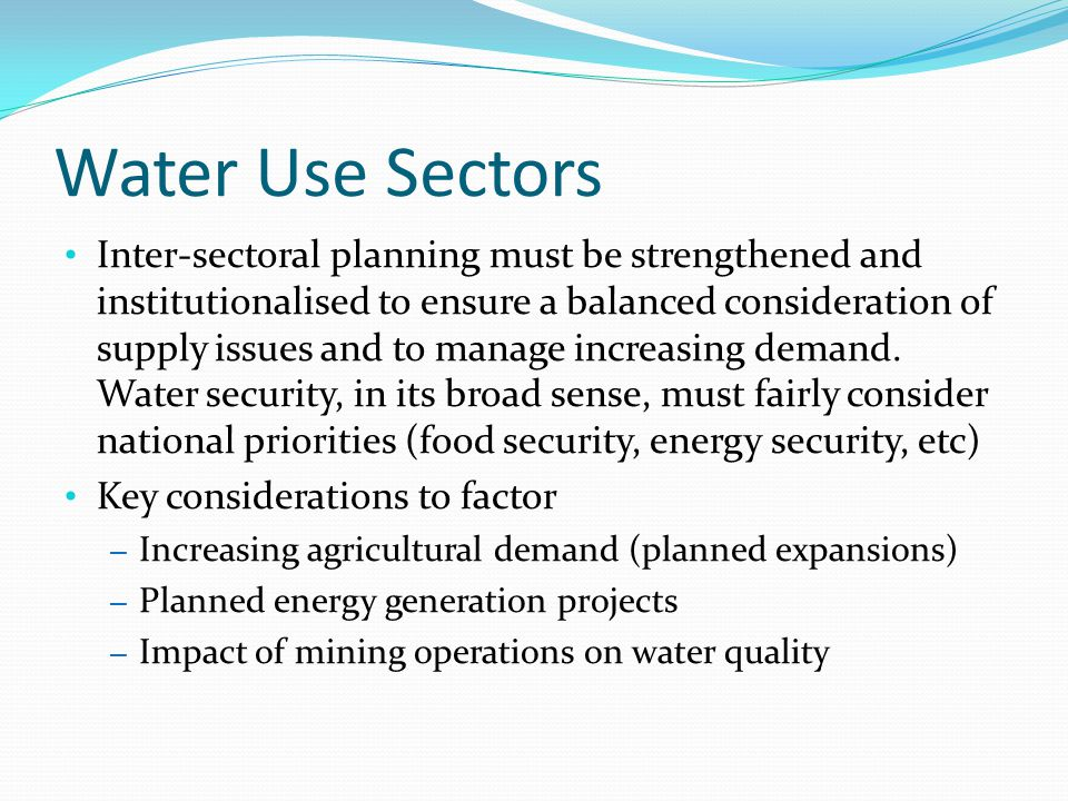 Water Use Sectors Inter-sectoral planning must be strengthened and institutionalised to ensure a balanced consideration of supply issues and to manage