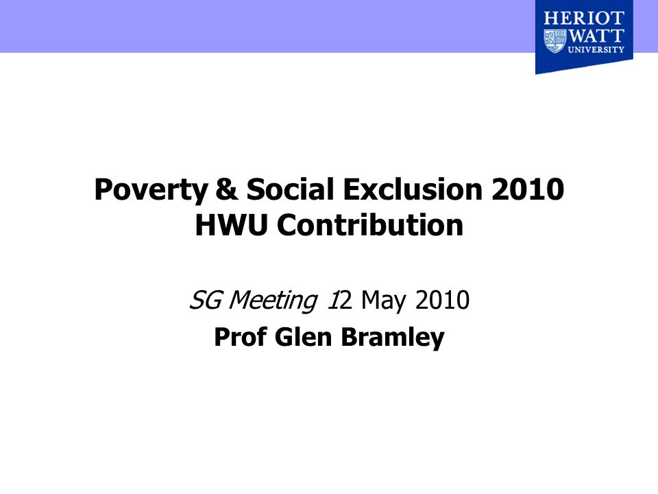 Poverty & Social Exclusion 2010 HWU Contribution SG Meeting 12 May 2010 Prof Glen Bramley
