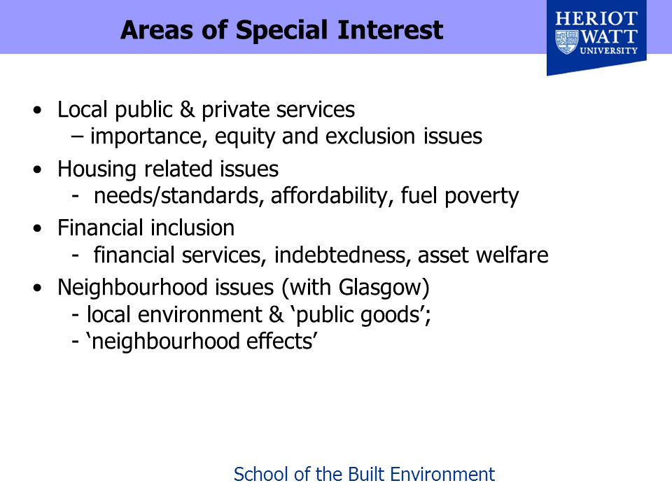 School of the Built Environment Areas of Special Interest Local public & private services – importance, equity and exclusion issues Housing related issues - needs/standards, affordability, fuel poverty Financial inclusion - financial services, indebtedness, asset welfare Neighbourhood issues (with Glasgow) - local environment & 'public goods'; - 'neighbourhood effects'