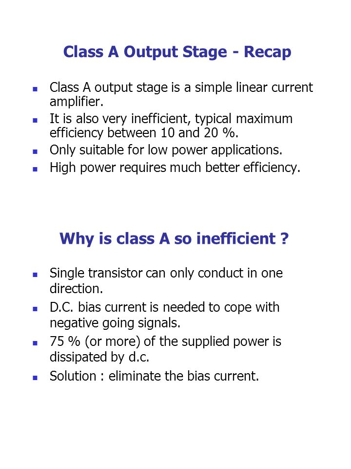 Class A Output Stage - Recap Class A output stage is a simple linear current amplifier. It is also very inefficient, typical maximum efficiency betwee