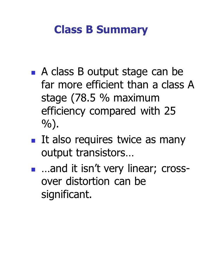 Class B Summary A class B output stage can be far more efficient than a class A stage (78.5 % maximum efficiency compared with 25 %). It also requires