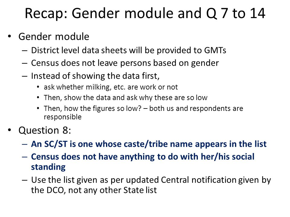 Recap: Gender module and Q 7 to 14 Gender module – District level data sheets will be provided to GMTs – Census does not leave persons based on gender – Instead of showing the data first, ask whether milking, etc.