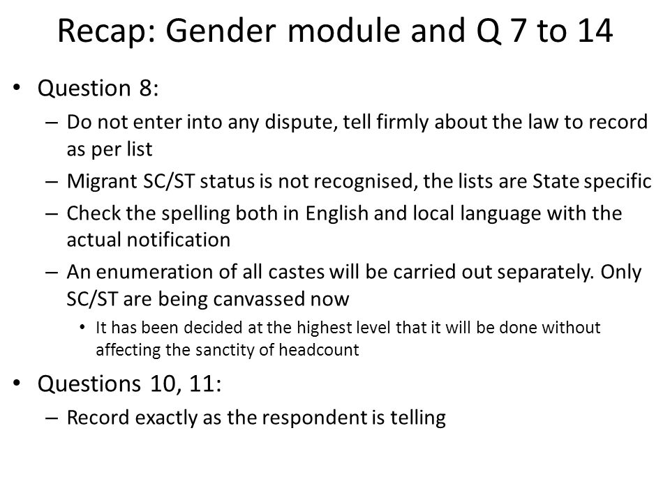 Recap: Gender module and Q 7 to 14 Question 8: – Do not enter into any dispute, tell firmly about the law to record as per list – Migrant SC/ST status is not recognised, the lists are State specific – Check the spelling both in English and local language with the actual notification – An enumeration of all castes will be carried out separately.