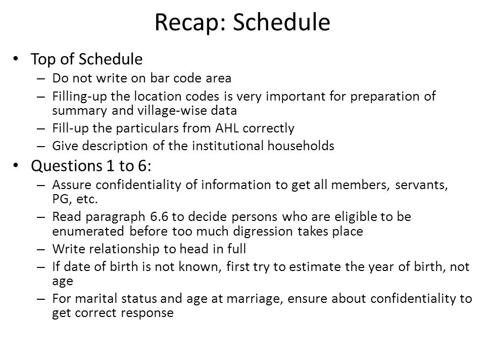 Recap: Schedule Top of Schedule – Do not write on bar code area – Filling-up the location codes is very important for preparation of summary and village-wise data – Fill-up the particulars from AHL correctly – Give description of the institutional households Questions 1 to 6: – Assure confidentiality of information to get all members, servants, PG, etc.