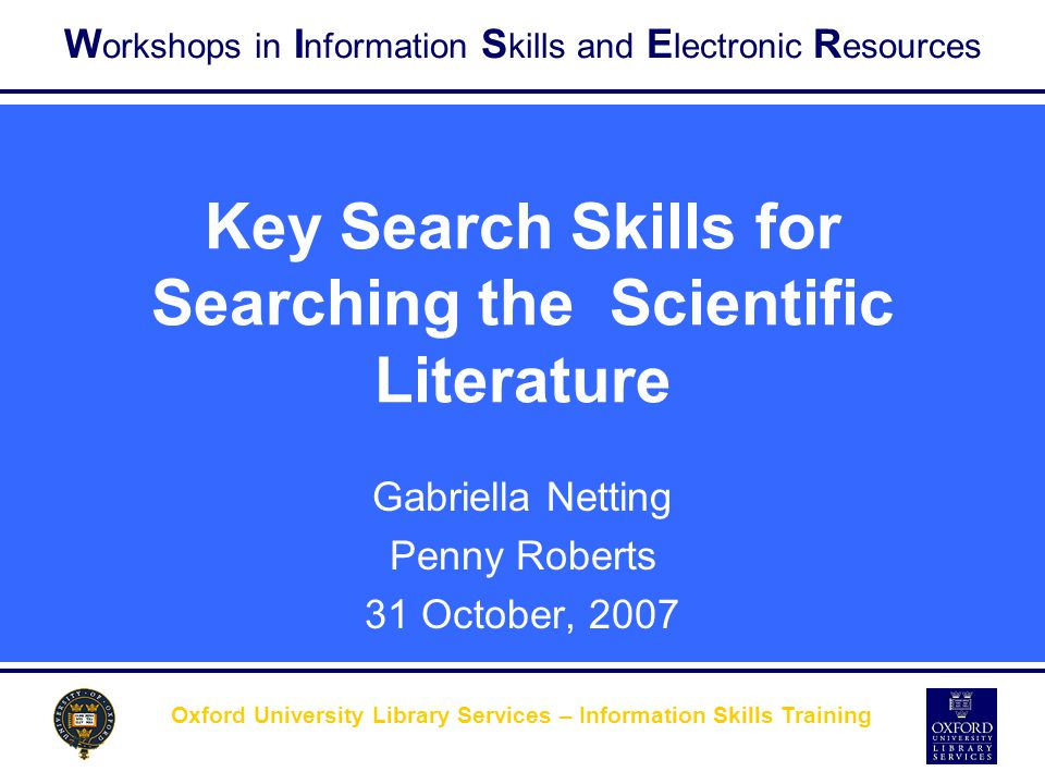W orkshops in I nformation S kills and E lectronic R esources Other search strategies… Citation Searching  Doing a search on just one citation allows creating a bibliography of both old and new research on your topic  To work back in time: use the bibliography at the end of the paper  To work forward in time: use a citation index to see how many papers referred to the original paper subsequently, eg.