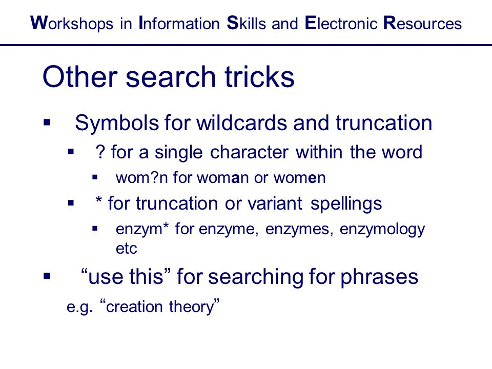 W orkshops in I nformation S kills and E lectronic R esources Other search tricks  Symbols for wildcards and truncation  ? for a single character wi