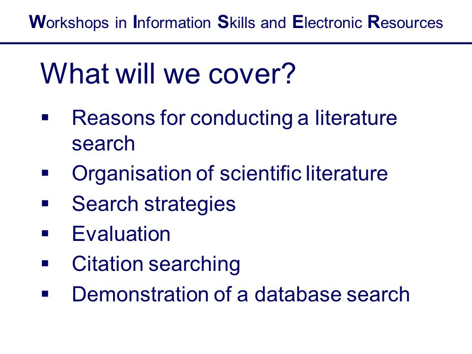 W orkshops in I nformation S kills and E lectronic R esources What will we cover?  Reasons for conducting a literature search  Organisation of scien