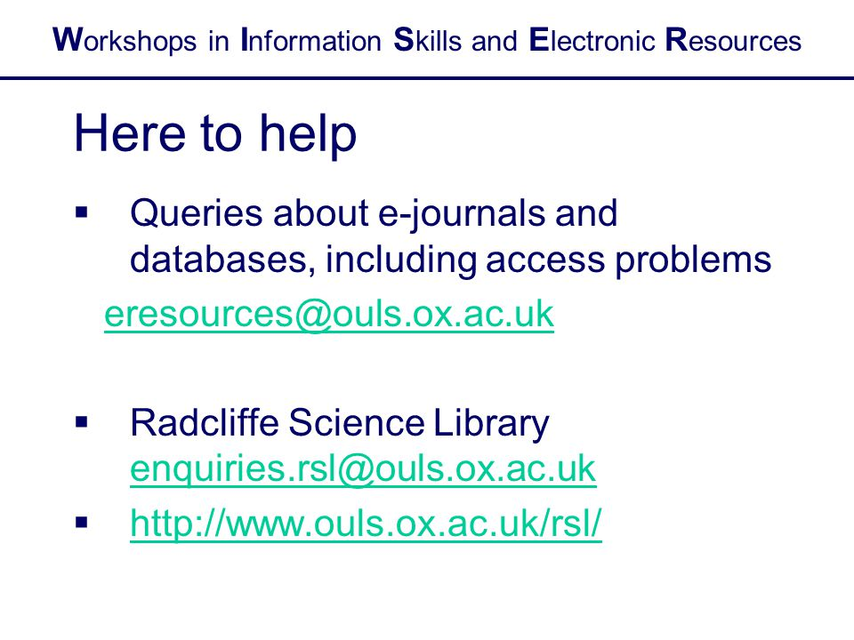 W orkshops in I nformation S kills and E lectronic R esources Here to help  Queries about e-journals and databases, including access problems eresour