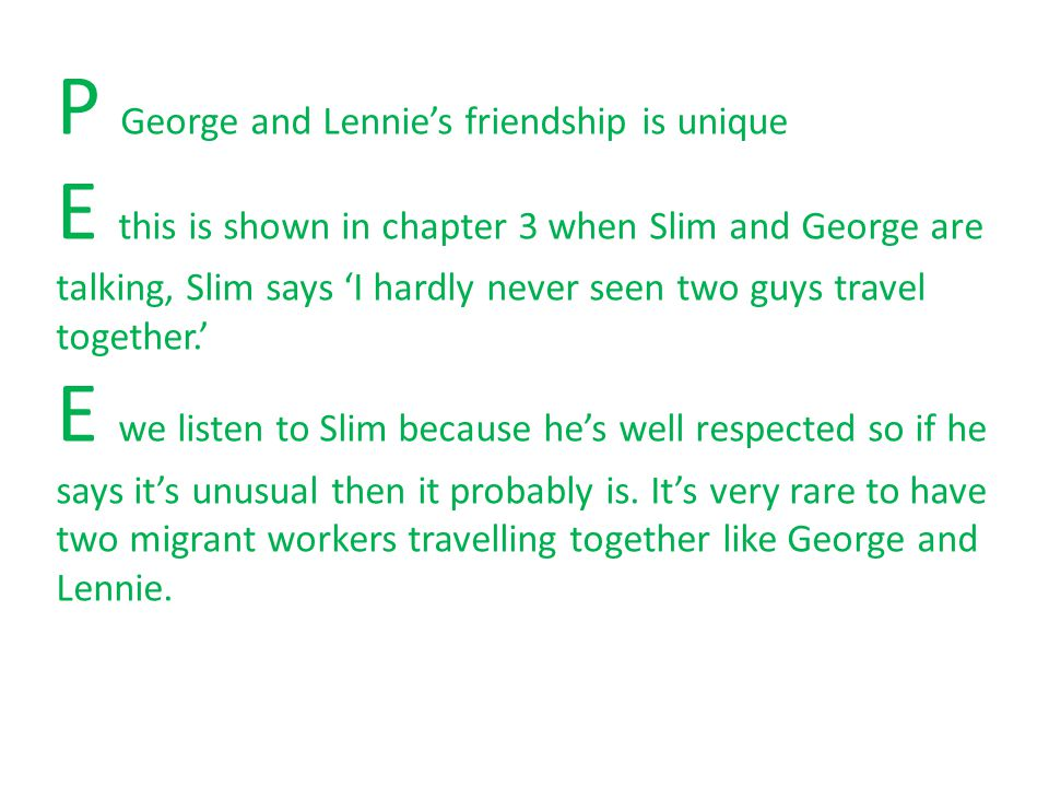 P George and Lennie's friendship is unique E this is shown in chapter 3 when Slim and George are talking, Slim says 'I hardly never seen two guys travel together.' E we listen to Slim because he's well respected so if he says it's unusual then it probably is.