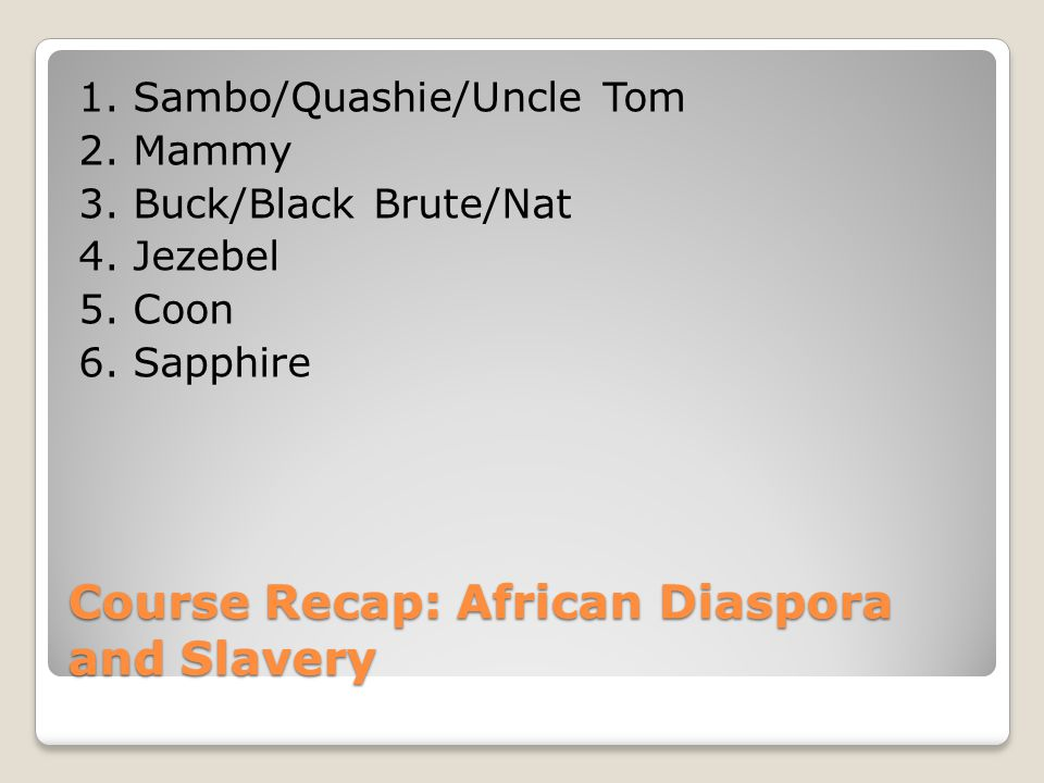 Course Recap: African Diaspora and Slavery 1. Sambo/Quashie/Uncle Tom 2.